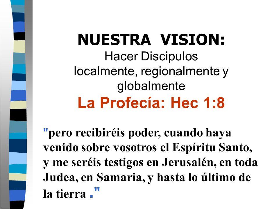 NUESTRA VISION: Hacer Discipulos localmente, regionalmente y globalmente La Profecía: Hec 1:8 pero recibiréis poder, cuando haya venido sobre vosotros el Espíritu Santo, y me seréis testigos en Jerusalén, en toda Judea, en Samaria, y hasta lo último de la tierra.