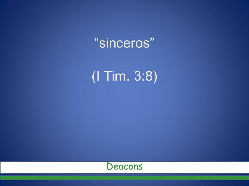 sinceros (I Tim. 3:8) Deacons