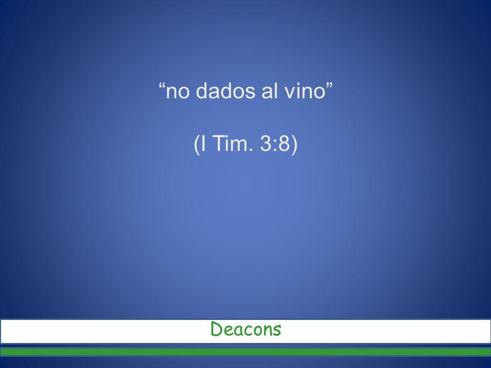 no dados al vino (I Tim. 3:8) Deacons
