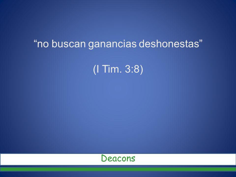 no buscan ganancias deshonestas (I Tim. 3:8) Deacons