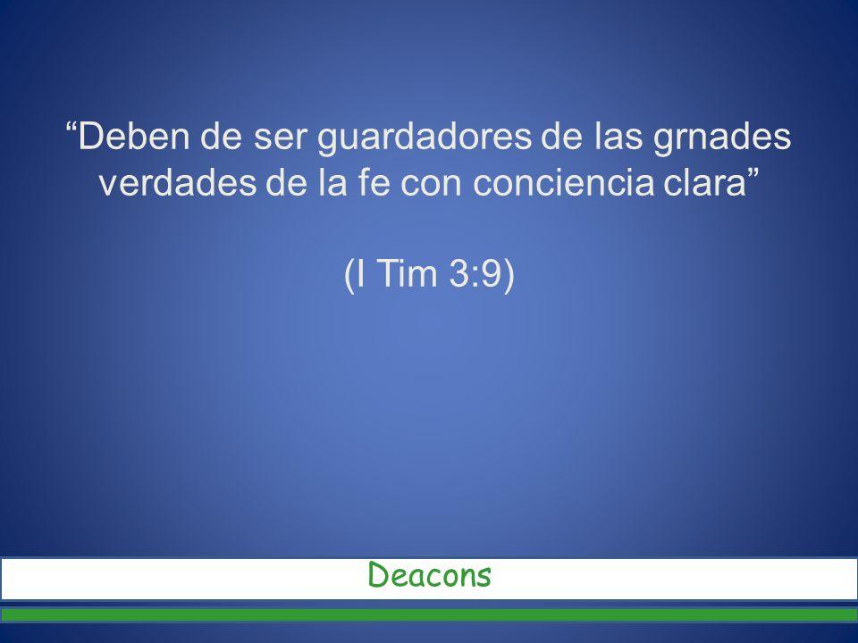 Deben de ser guardadores de las grnades verdades de la fe con conciencia clara (I Tim 3:9) Deacons