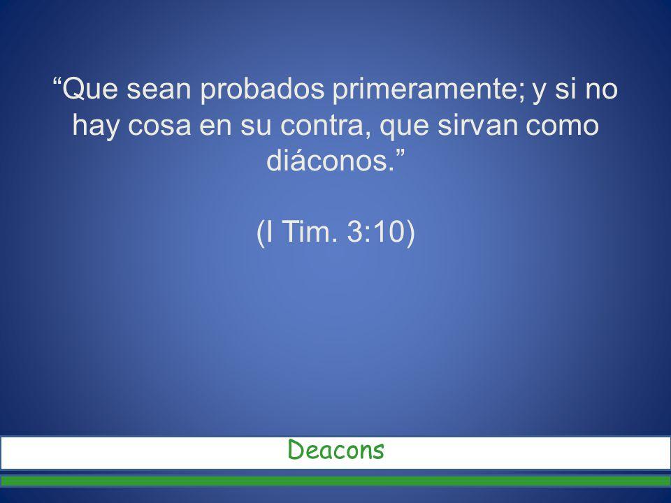 Que sean probados primeramente; y si no hay cosa en su contra, que sirvan como diáconos. (I Tim. 3:10) Deacons