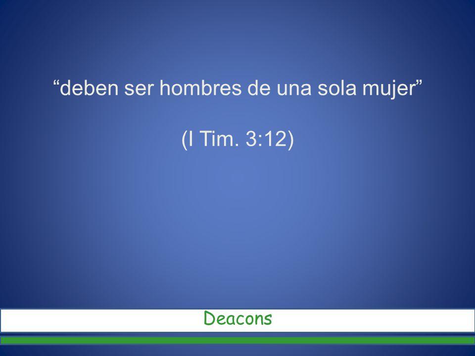 deben ser hombres de una sola mujer (I Tim. 3:12) Deacons