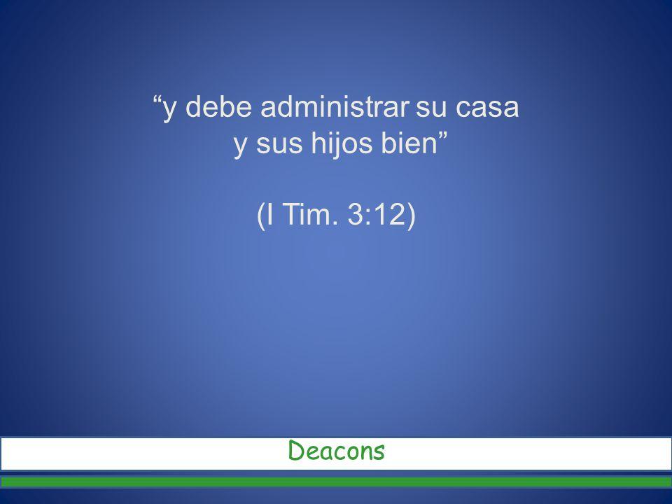 y debe administrar su casa y sus hijos bien (I Tim. 3:12) Deacons