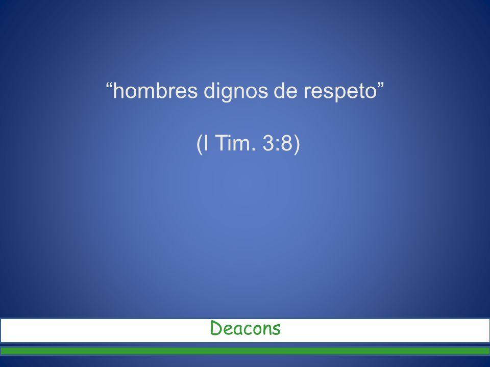 hombres dignos de respeto (I Tim. 3:8) Deacons