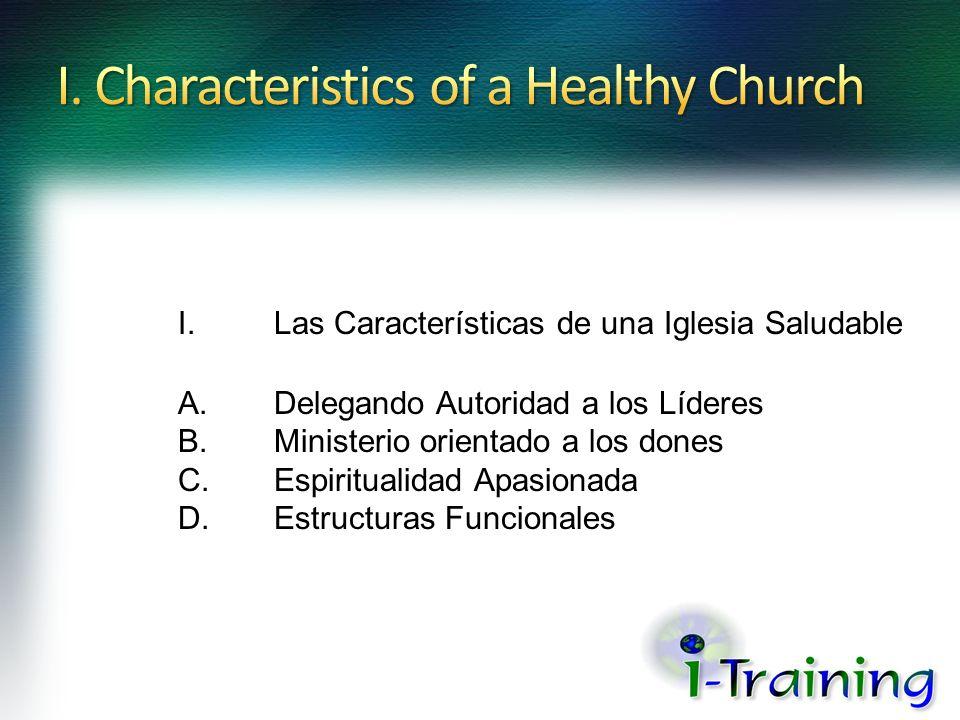 I.Las Características de una Iglesia Saludable A.Delegando Autoridad a los Líderes B.Ministerio orientado a los dones C.Espiritualidad Apasionada D.Es