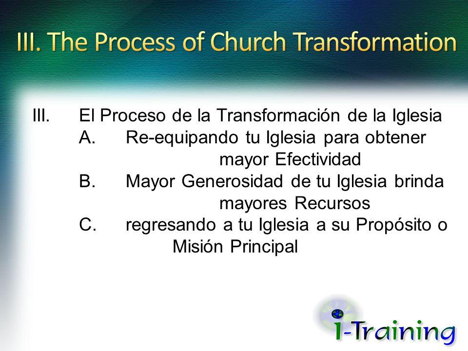 III.El Proceso de la Transformación de la Iglesia A.Re-equipando tu Iglesia para obtener mayor Efectividad B.Mayor Generosidad de tu Iglesia brinda ma