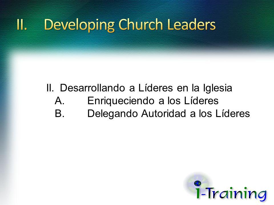 II.Desarrollando a Líderes en la Iglesia A.Enriqueciendo a los Líderes B.Delegando Autoridad a los Líderes