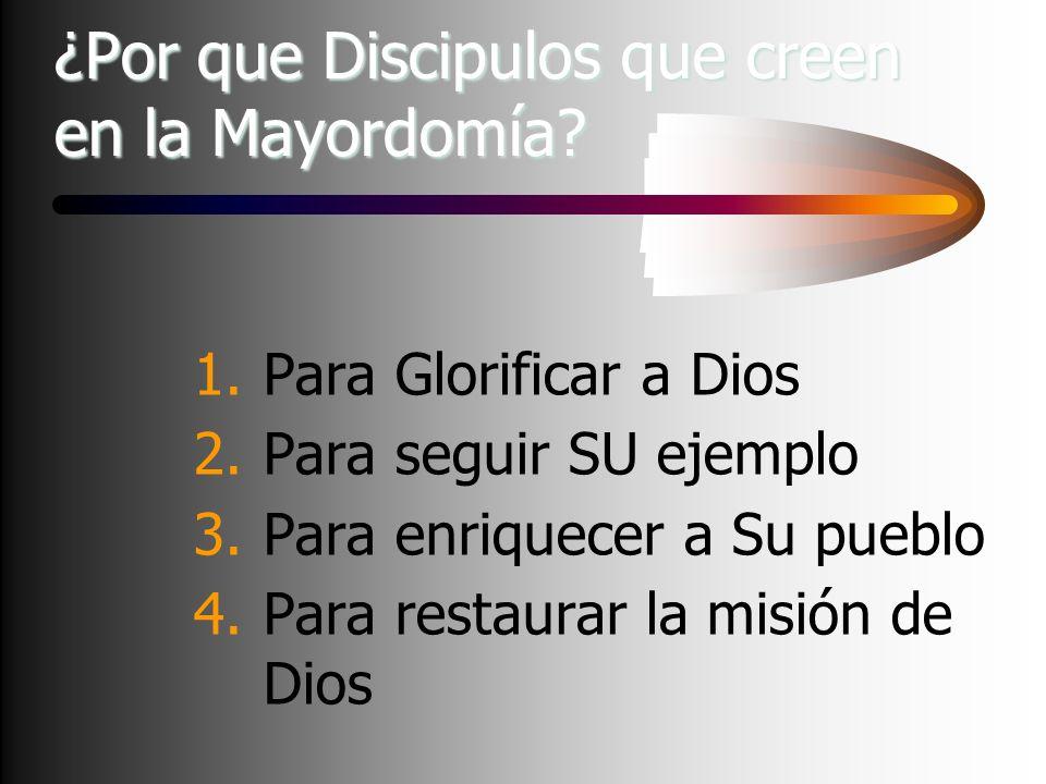 ¿Por que Discipulos que creen en la Mayordomía? 1.Para Glorificar a Dios 2.Para seguir SU ejemplo 3.Para enriquecer a Su pueblo 4.Para restaurar la mi