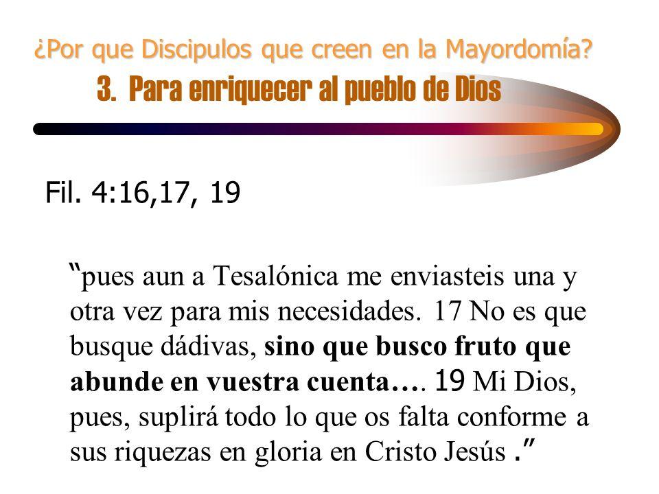 ¿Por que Discipulos que creen en la Mayordomía? ¿Por que Discipulos que creen en la Mayordomía? 3. Para enriquecer al pueblo de Dios Fil. 4:16,17, 19
