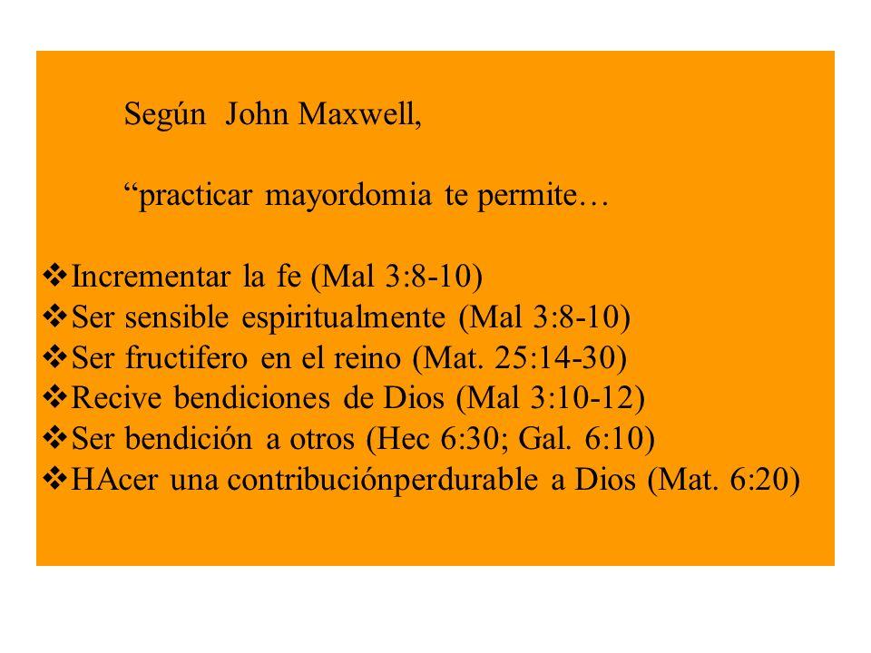Según John Maxwell, practicar mayordomia te permite… Incrementar la fe (Mal 3:8-10) Ser sensible espiritualmente (Mal 3:8-10) Ser fructifero en el rei