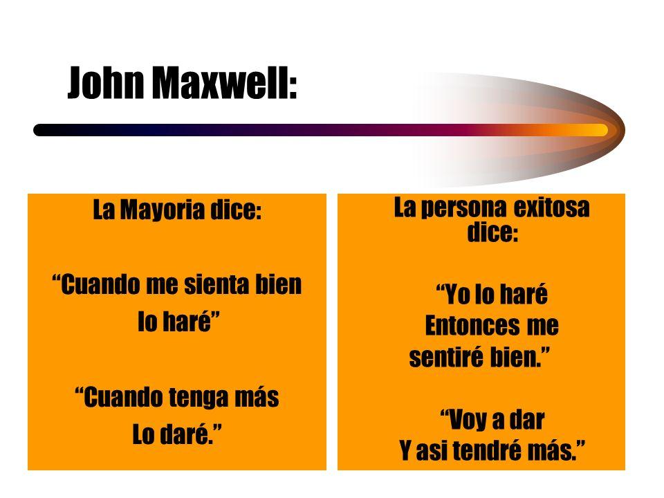 John Maxwell: La persona exitosa dice: Yo lo haré Entonces me sentiré bien. Voy a dar Y asi tendré más. La Mayoria dice: Cuando me sienta bien lo haré