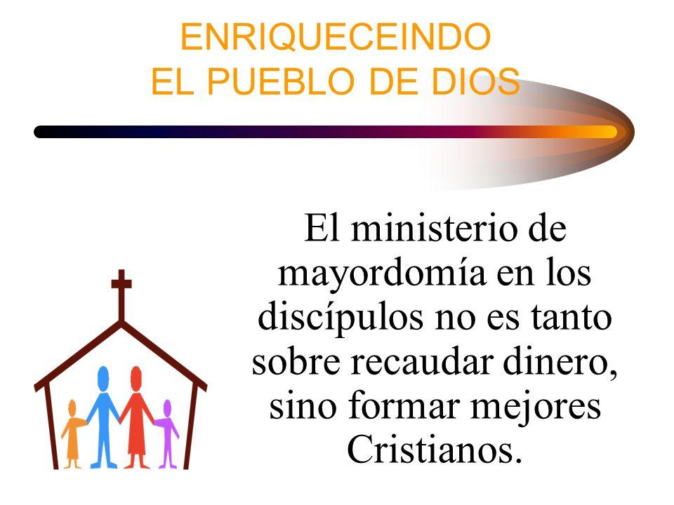 ENRIQUECEINDO EL PUEBLO DE DIOS El ministerio de mayordomía en los discípulos no es tanto sobre recaudar dinero, sino formar mejores Cristianos.