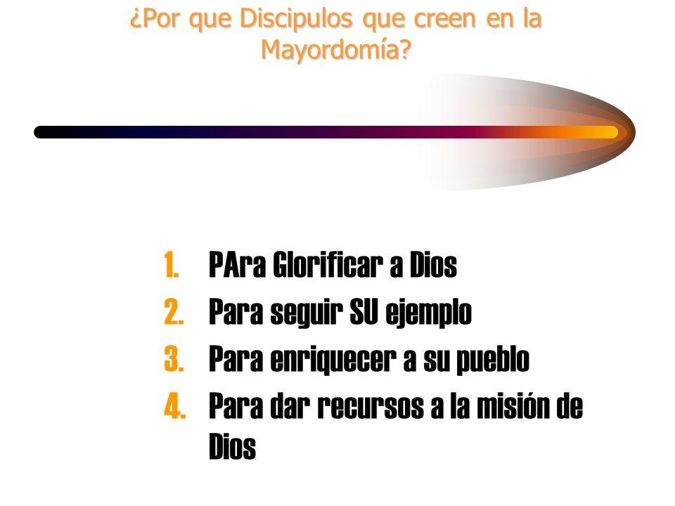 ¿Por que Discipulos que creen en la Mayordomía? 1.PAra Glorificar a Dios 2.Para seguir SU ejemplo 3. Para enriquecer a su pueblo 4.Para dar recursos a