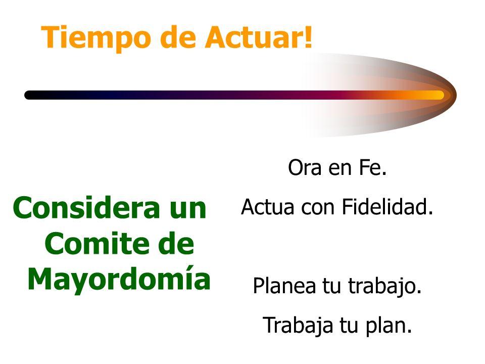 Tiempo de Actuar! Considera un Comite de Mayordomía Ora en Fe. Actua con Fidelidad. Planea tu trabajo. Trabaja tu plan.