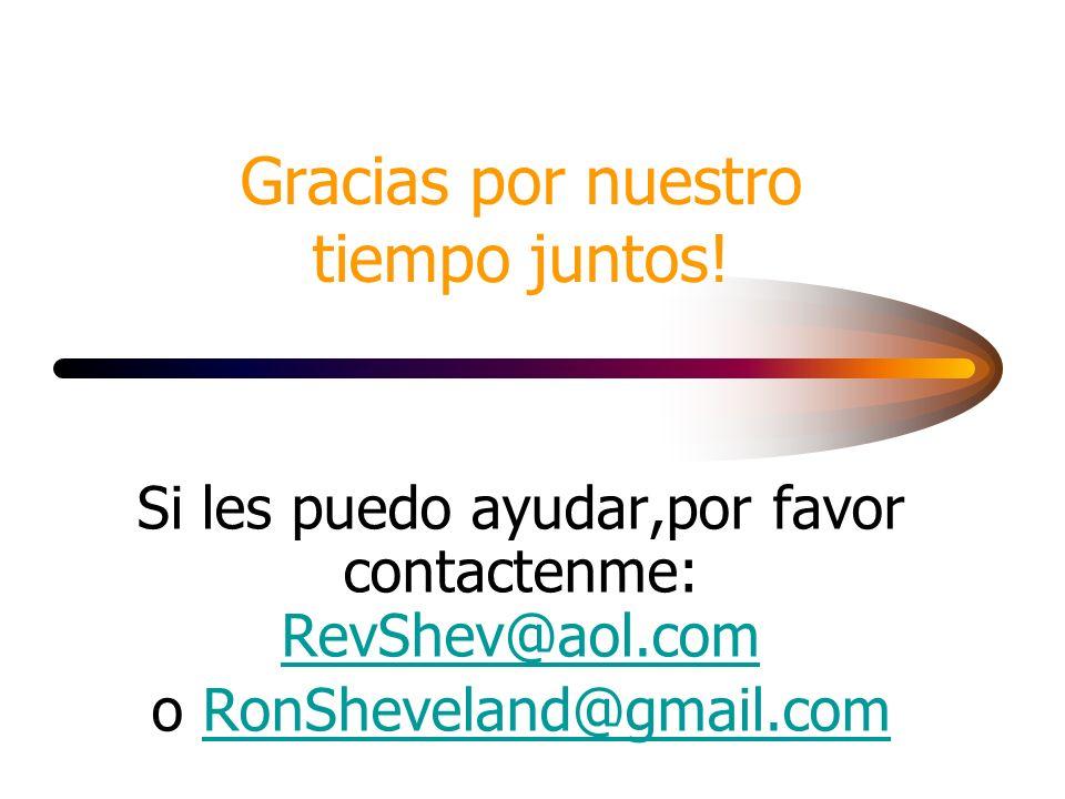 Gracias por nuestro tiempo juntos! Si les puedo ayudar,por favor contactenme: RevShev@aol.com RevShev@aol.com o RonSheveland@gmail.comRonSheveland@gma
