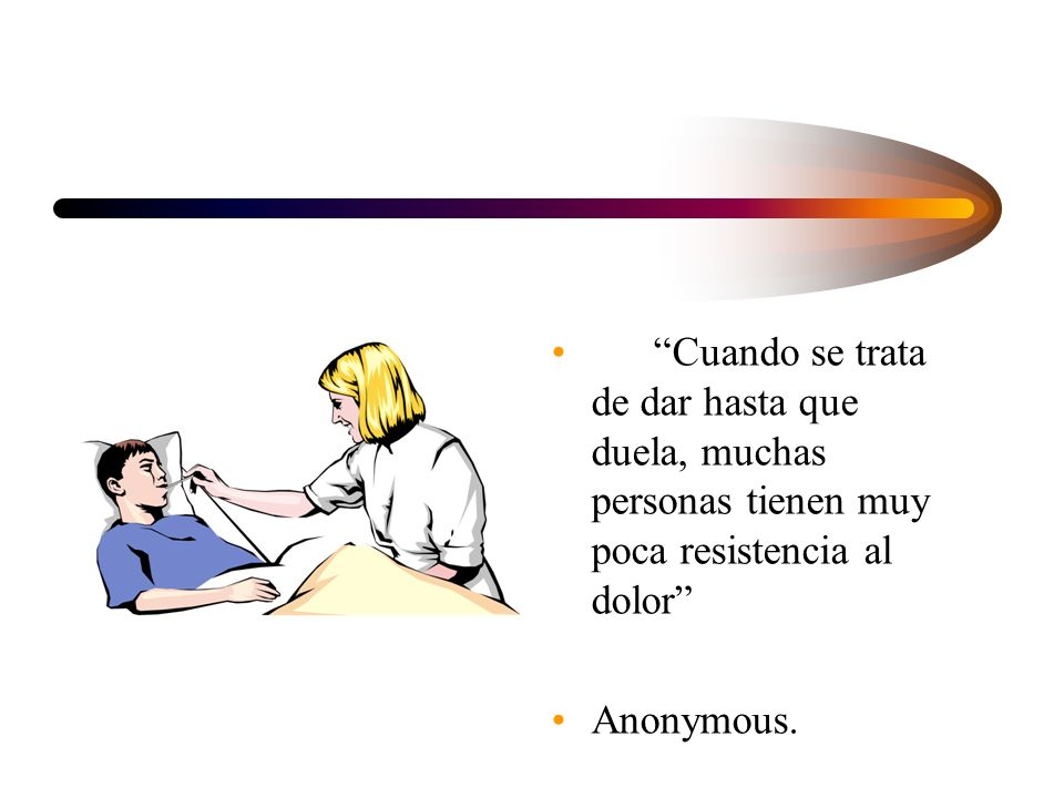 Cuando se trata de dar hasta que duela, muchas personas tienen muy poca resistencia al dolor Anonymous.