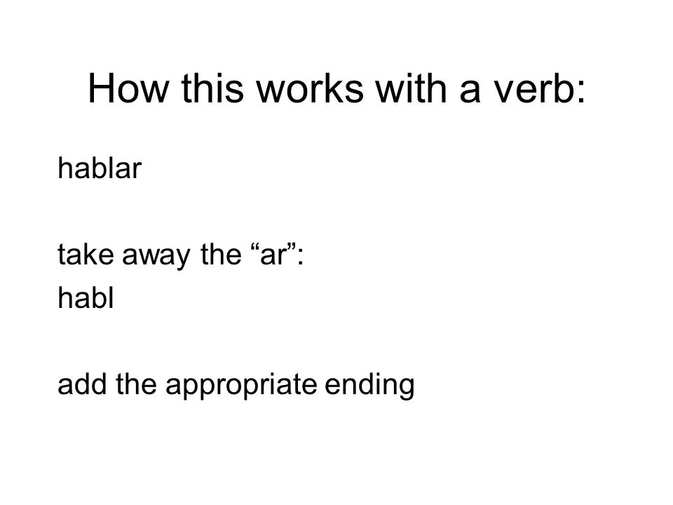 How this works with a verb: hablar take away the ar: habl add the appropriate ending