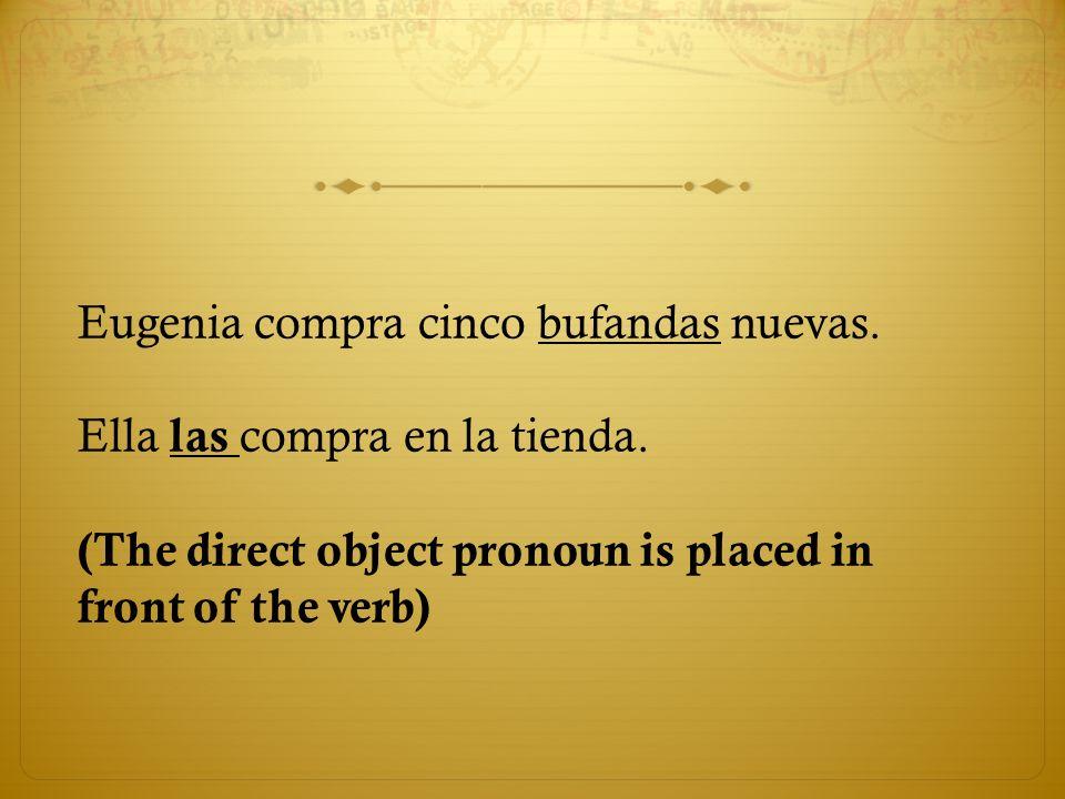 Eugenia compra cinco bufandas nuevas. Ella las compra en la tienda. (The direct object pronoun is placed in front of the verb)