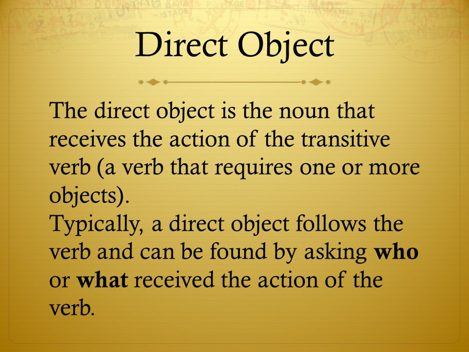 Direct Object The direct object is the noun that receives the action of the transitive verb (a verb that requires one or more objects). Typically, a d
