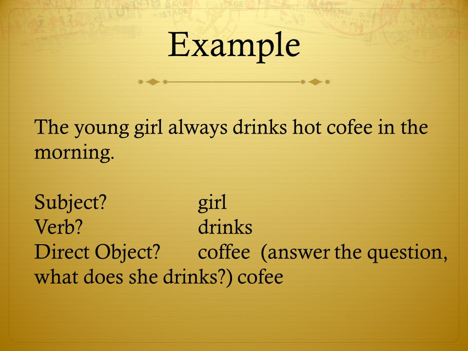 Example The young girl always drinks hot cofee in the morning. Subject?girl Verb?drinks Direct Object?coffee (answer the question, what does she drink