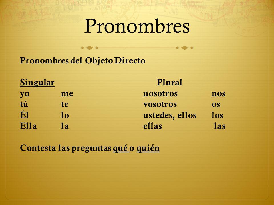 Pronombres Pronombres del Objeto Directo SingularPlural yomenosotrosnos túte vosotrosos Élloustedes, elloslos Ellalaellas las Contesta las preguntas q