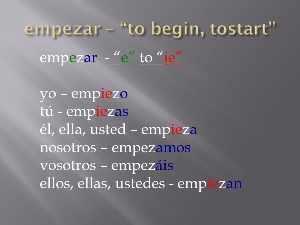empezar - e to ie yo – empiezo tú - empiezas él, ella, usted – empieza nosotros – empezamos vosotros – empezáis ellos, ellas, ustedes - empiezan