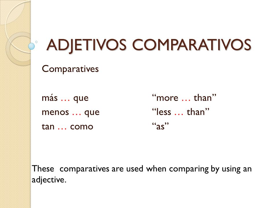 ADJETIVOS COMPARATIVOS Comparatives más … quemore … than menos … queless … than tan … comoas These comparatives are used when comparing by using an ad