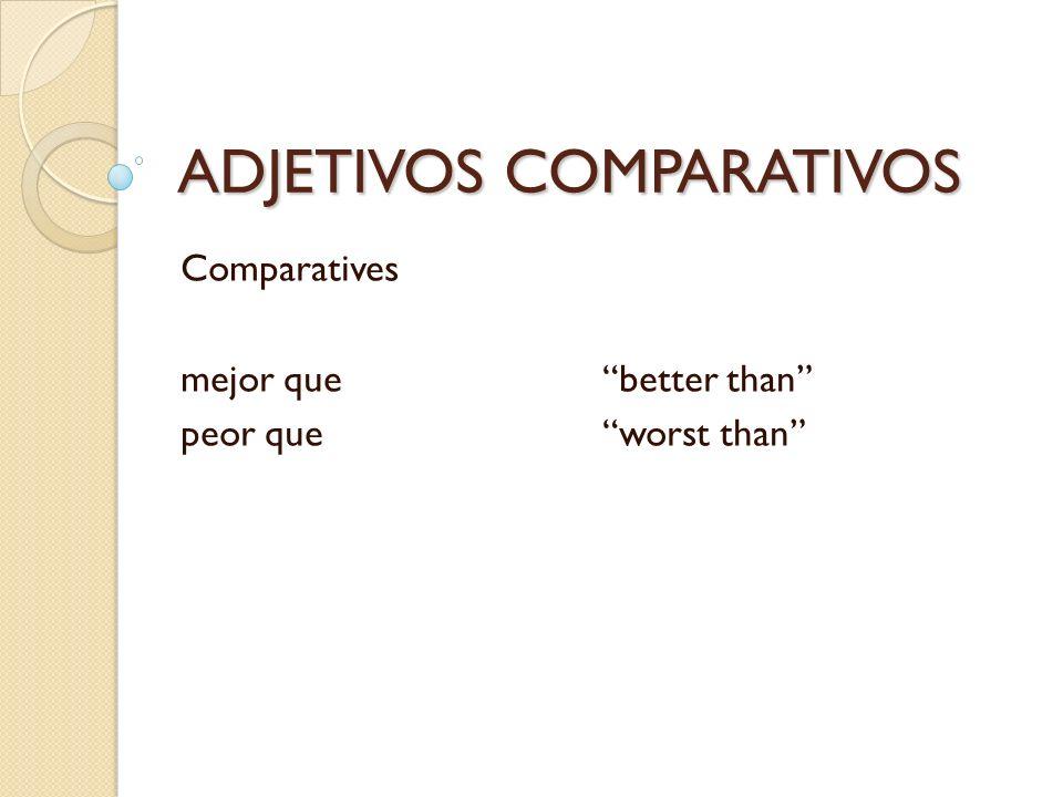 ADJETIVOS COMPARATIVOS Comparatives mejor quebetter than peor queworst than