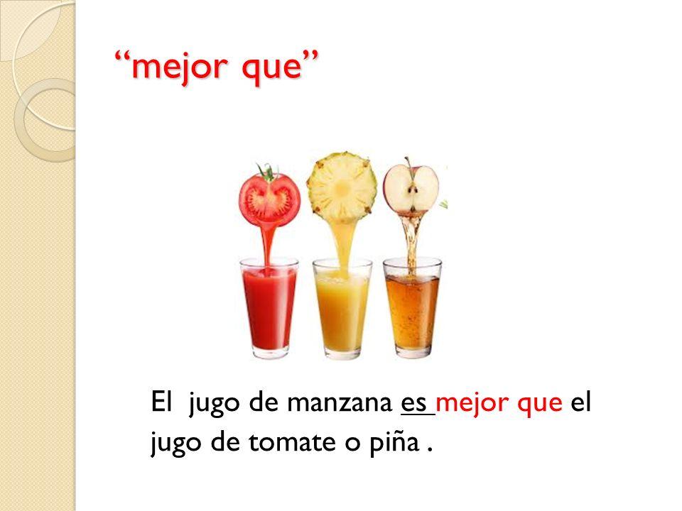 mejor que El jugo de manzana es mejor que el jugo de tomate o piña.
