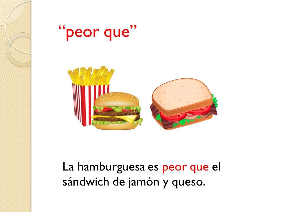 peor que La hamburguesa es peor que el sándwich de jamón y queso.