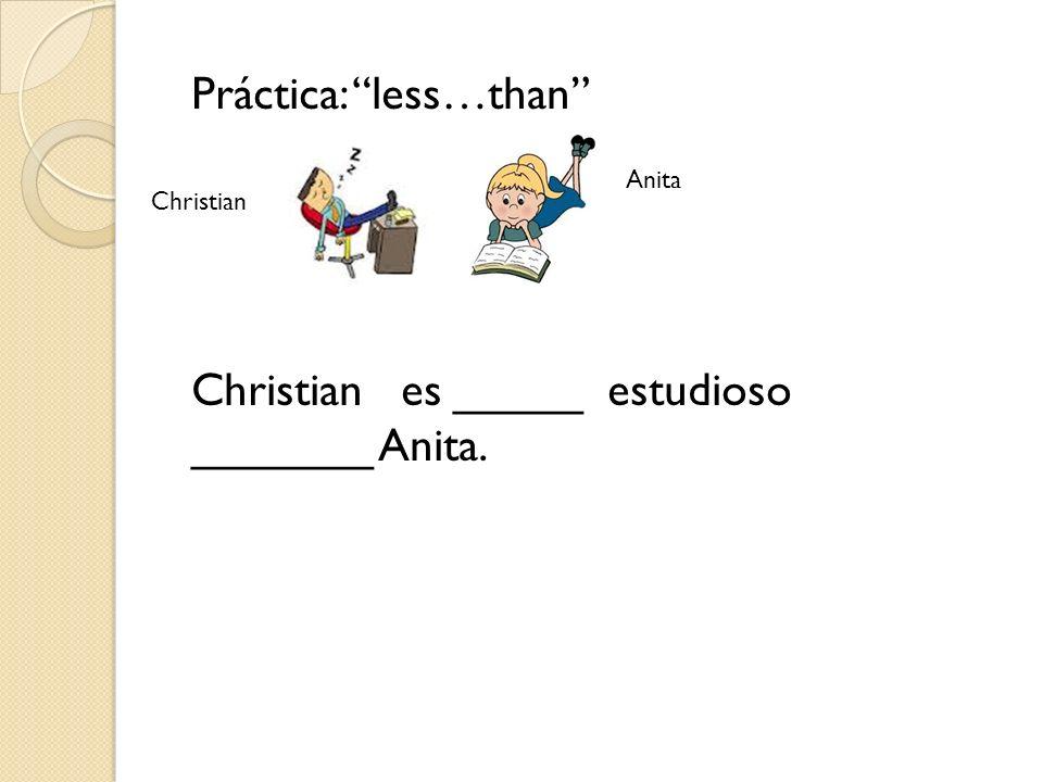 Práctica: less…than Christian es _____ estudioso _______ Anita. Christian Anita