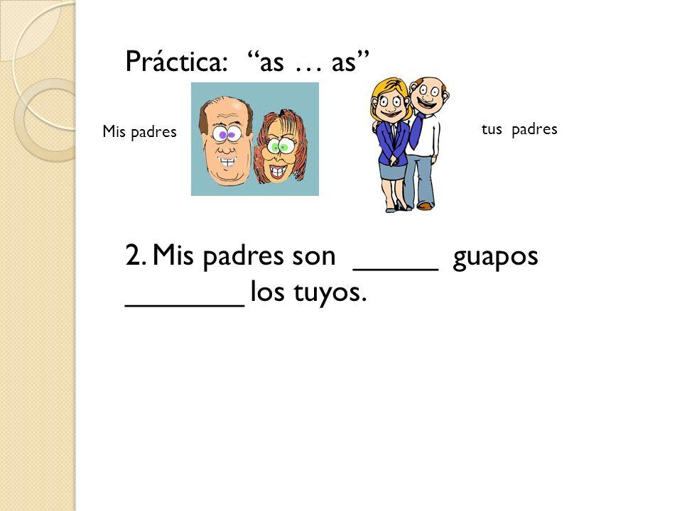 Práctica: as … as 2. Mis padres son _____ guapos _______ los tuyos. Mis padres tus padres