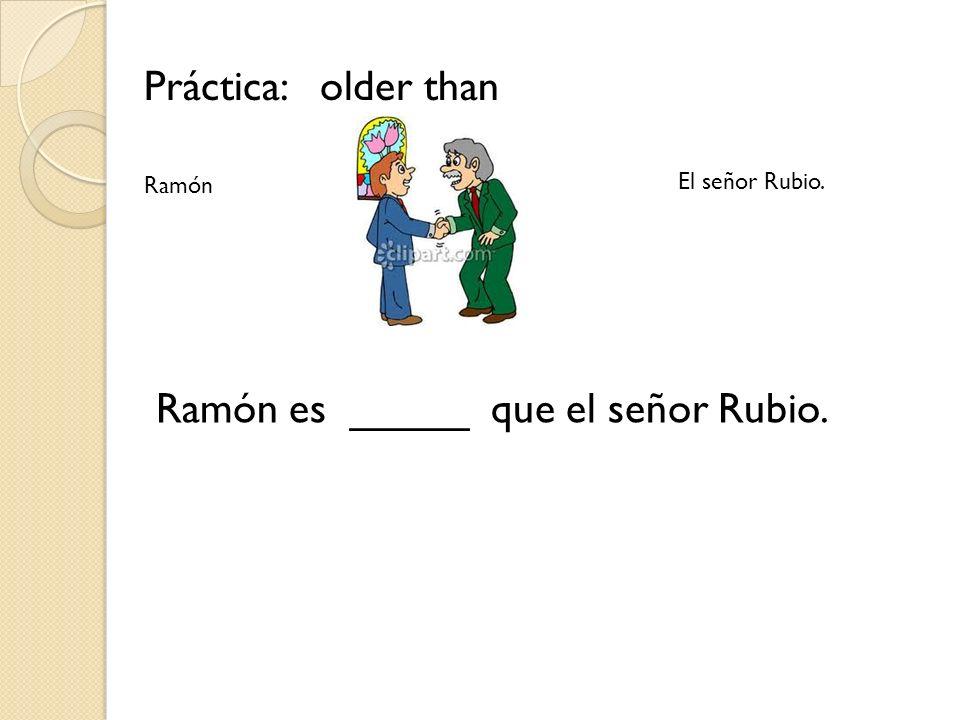 Práctica: older than Ramón es _____ que el señor Rubio. Ramón El señor Rubio.
