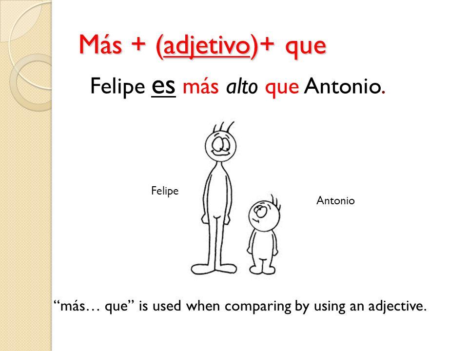 Más + (adjetivo)+ que Felipe Antonio más… que is used when comparing by using an adjective. Felipe es más alto que Antonio.