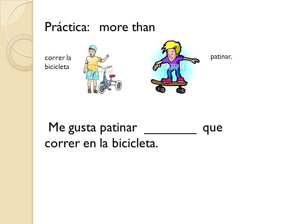 Práctica: more than Me gusta patinar _______ que correr en la bicicleta. correr la bicicleta patinar.