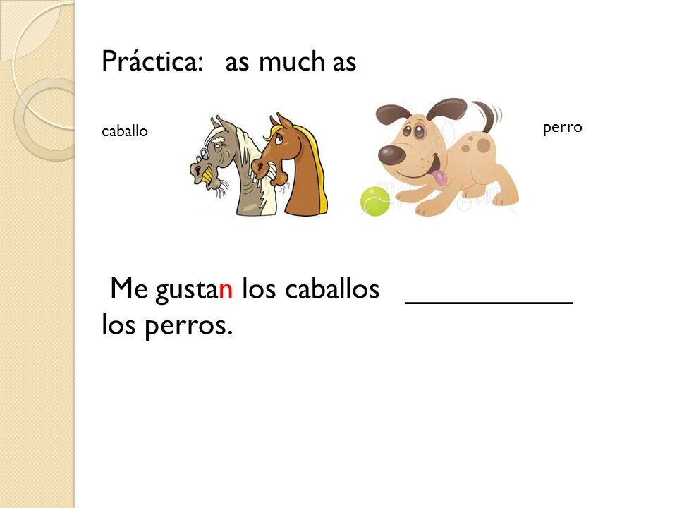 Práctica: as much as Me gustan los caballos __________ los perros. caballo perro