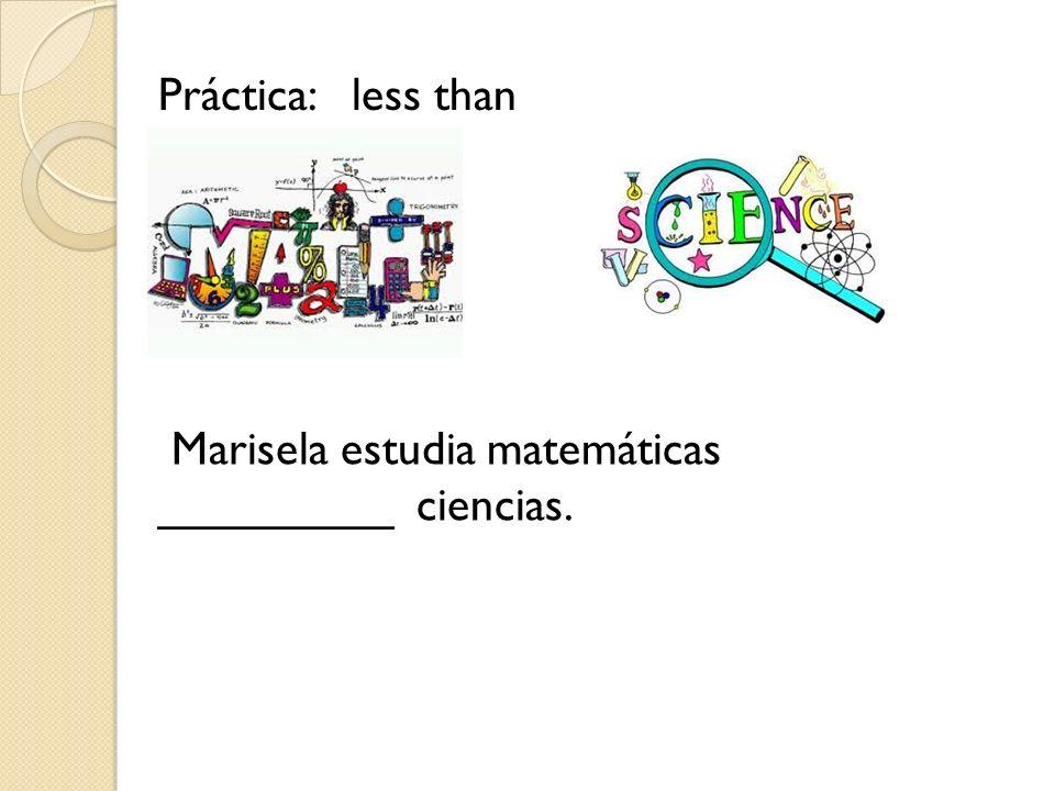 Práctica: less than Marisela estudia matemáticas _________ ciencias.