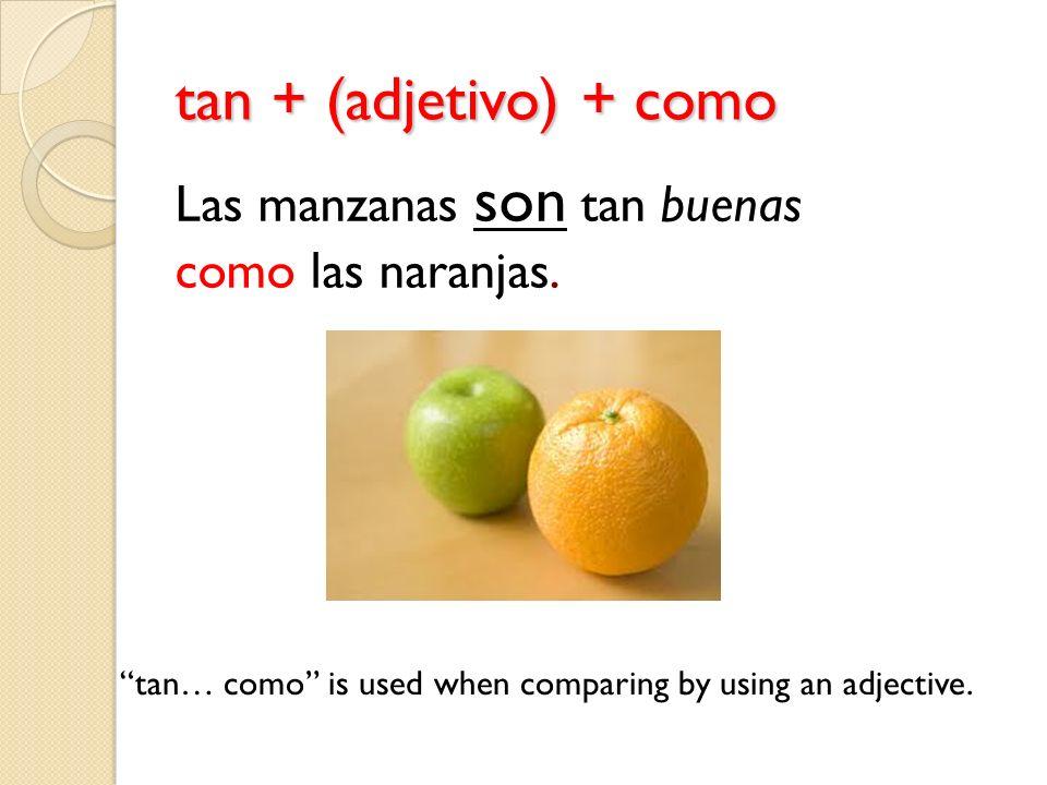 tan + (adjetivo) + como tan… como is used when comparing by using an adjective. Las manzanas son tan buenas como las naranjas.