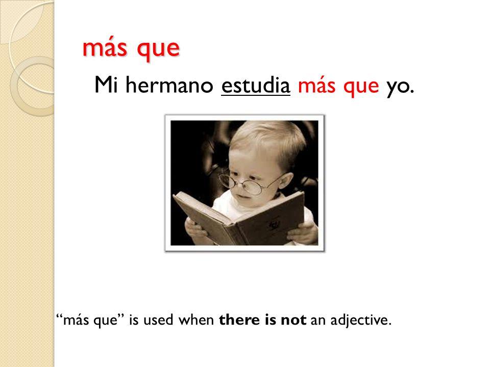 más que más que is used when there is not an adjective. Mi hermano estudia más que yo.
