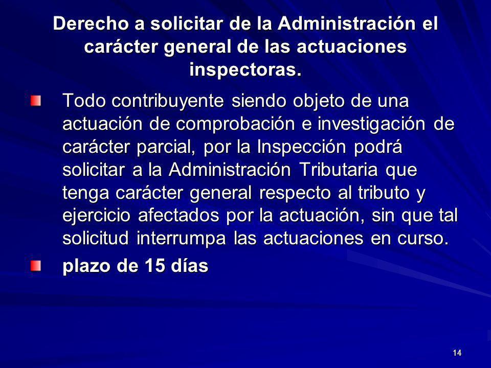 14 Derecho a solicitar de la Administración el carácter general de las actuaciones inspectoras. Todo contribuyente siendo objeto de una actuación de c