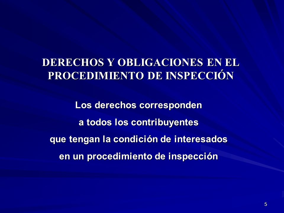 5 DERECHOS Y OBLIGACIONES EN EL PROCEDIMIENTO DE INSPECCIÓN Los derechos corresponden a todos los contribuyentes que tengan la condición de interesado