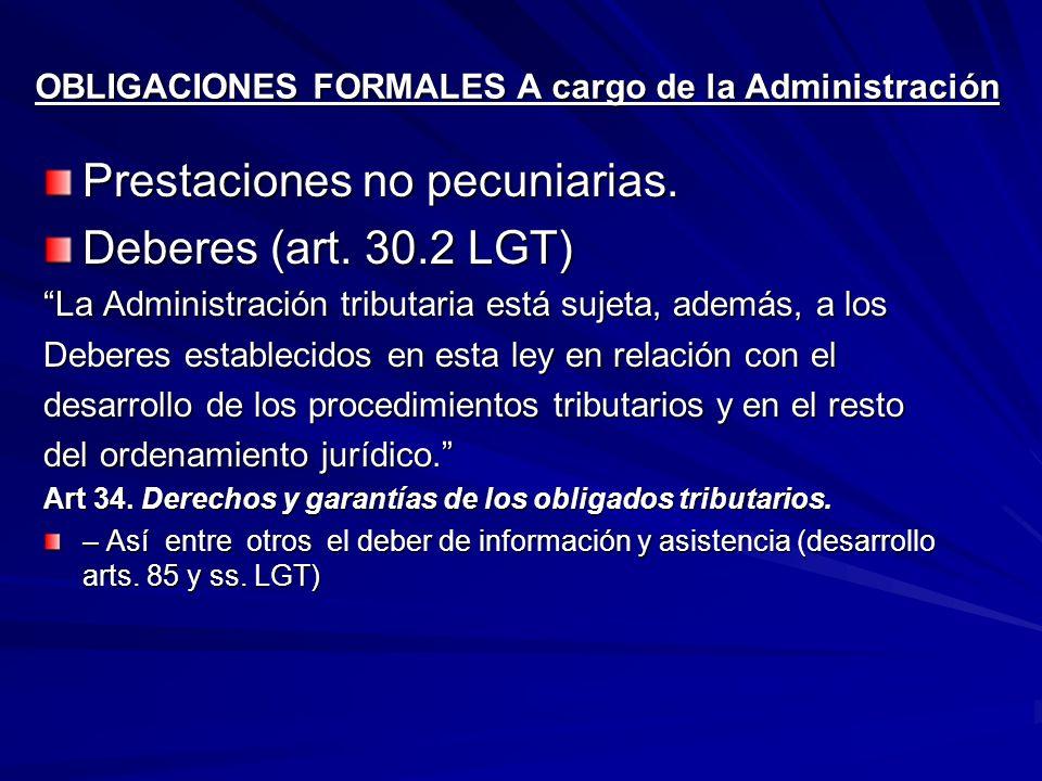 OBLIGACIONES FORMALES A cargo de la Administración Prestaciones no pecuniarias. Deberes (art. 30.2 LGT) La Administración tributaria está sujeta, adem
