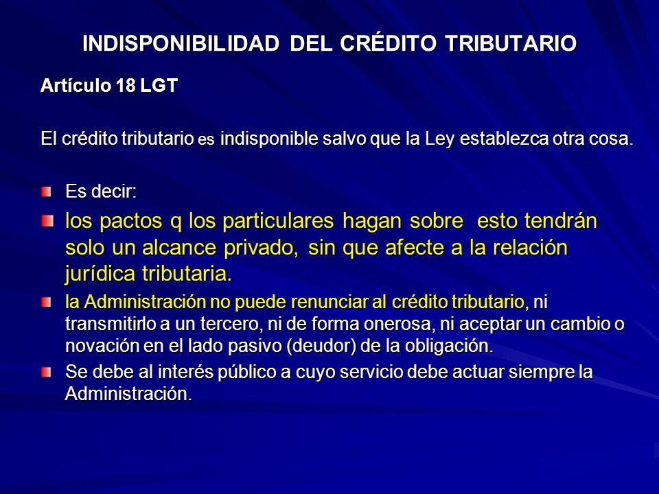 INDISPONIBILIDAD DEL CRÉDITO TRIBUTARIO Artículo 18 LGT El crédito tributario es indisponible salvo que la Ley establezca otra cosa. Es decir: los pac