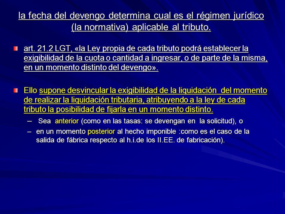 la fecha del devengo determina cual es el régimen jurídico (la normativa) aplicable al tributo. art. 21.2 LGT, «la Ley propia de cada tributo podrá es