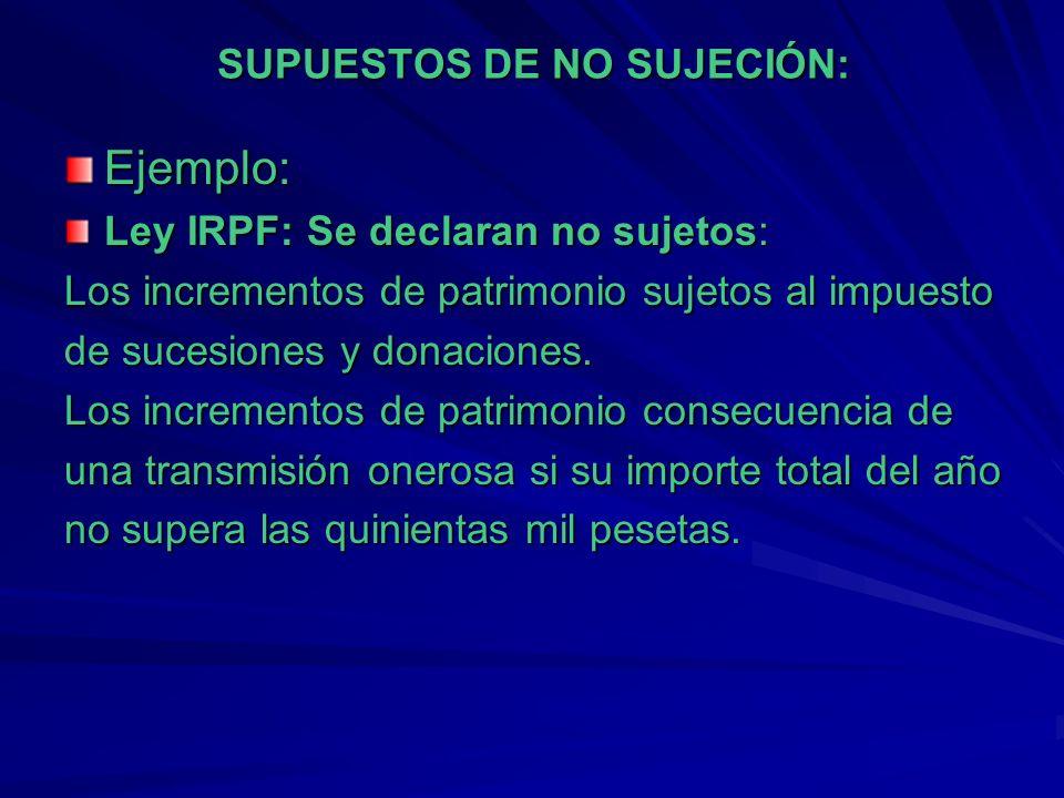 SUPUESTOS DE NO SUJECIÓN: Ejemplo: Ley IRPF: Se declaran no sujetos: Los incrementos de patrimonio sujetos al impuesto de sucesiones y donaciones. Los