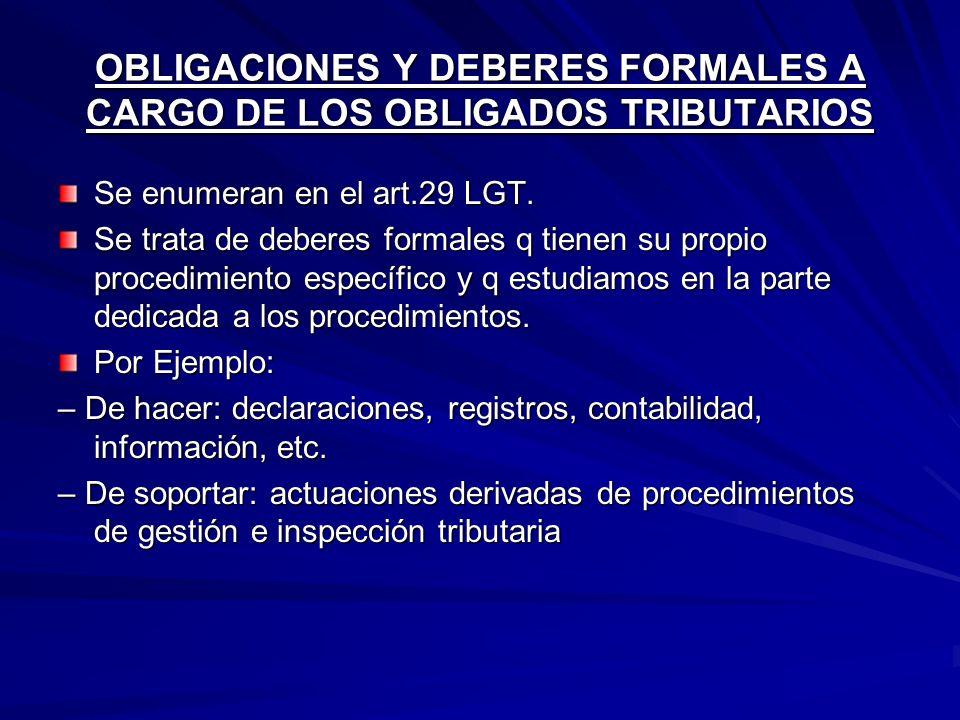 OBLIGACIONES Y DEBERES FORMALES A CARGO DE LOS OBLIGADOS TRIBUTARIOS Se enumeran en el art.29 LGT. Se trata de deberes formales q tienen su propio pro