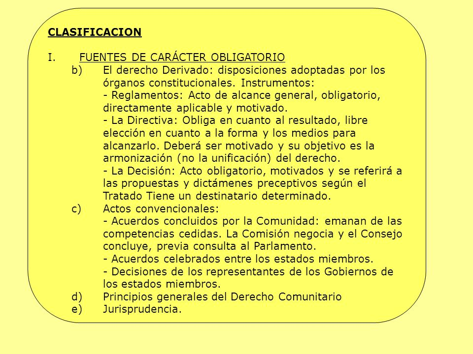 CLASIFICACION I.FUENTES DE CARÁCTER OBLIGATORIO b)El derecho Derivado: disposiciones adoptadas por los órganos constitucionales. Instrumentos: - Regla