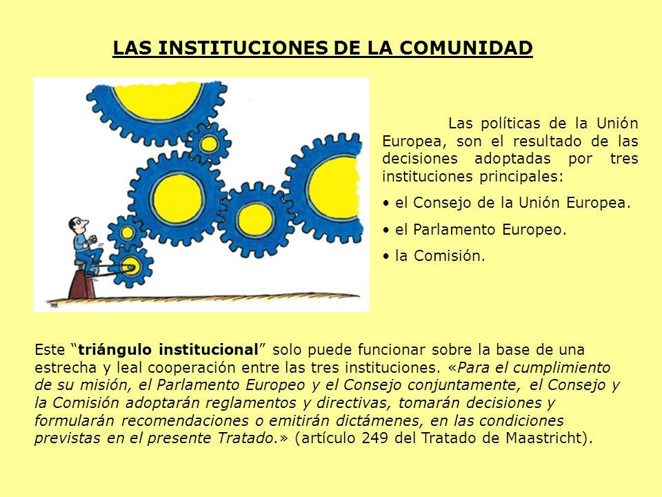 LAS INSTITUCIONES DE LA COMUNIDAD Las políticas de la Unión Europea, son el resultado de las decisiones adoptadas por tres instituciones principales:
