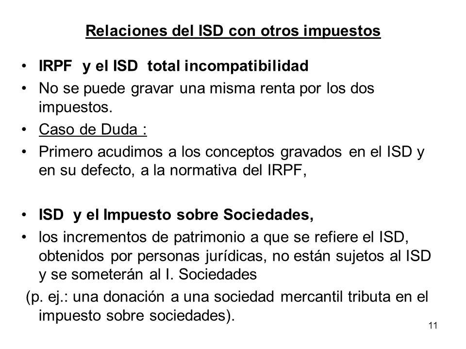 11 Relaciones del ISD con otros impuestos IRPF y el ISD total incompatibilidad No se puede gravar una misma renta por los dos impuestos. Caso de Duda
